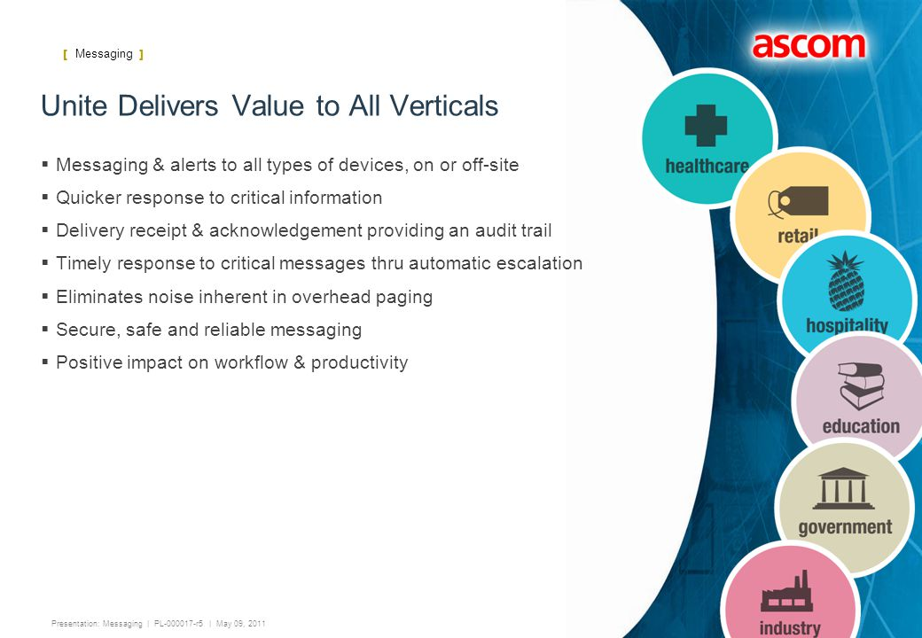 [ Messaging ] 13 Presentation: Messaging | PL-000017-r5 | May 09, 2011 Unite Delivers Value to All Verticals  Messaging & alerts to all types of devices, on or off-site  Quicker response to critical information  Delivery receipt & acknowledgement providing an audit trail  Timely response to critical messages thru automatic escalation  Eliminates noise inherent in overhead paging  Secure, safe and reliable messaging  Positive impact on workflow & productivity