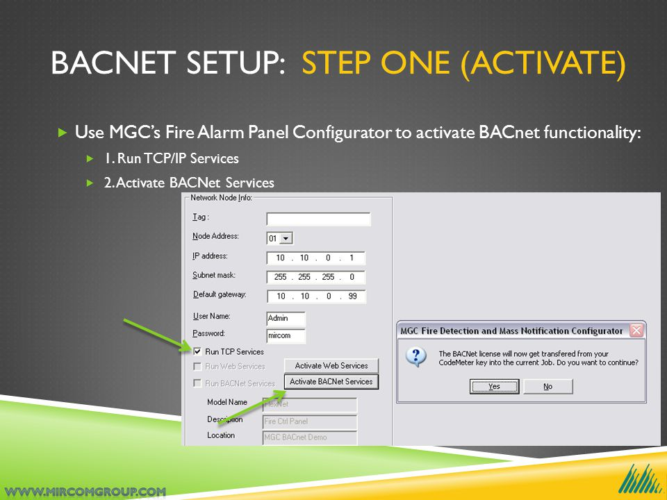 BACNET SETUP: STEP ONE (ACTIVATE)  Use MGC's Fire Alarm Panel Configurator to activate BACnet functionality:  1. Run TCP/IP Services  2. Activate B