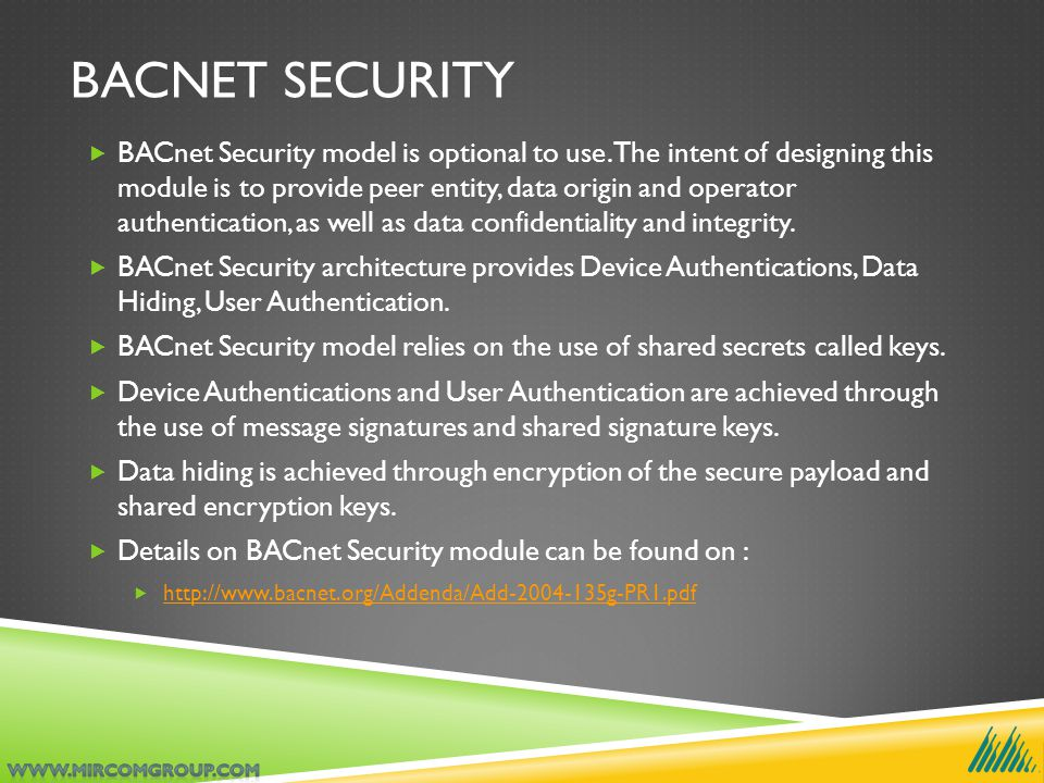 BACNET SECURITY  BACnet Security model is optional to use. The intent of designing this module is to provide peer entity, data origin and operator au
