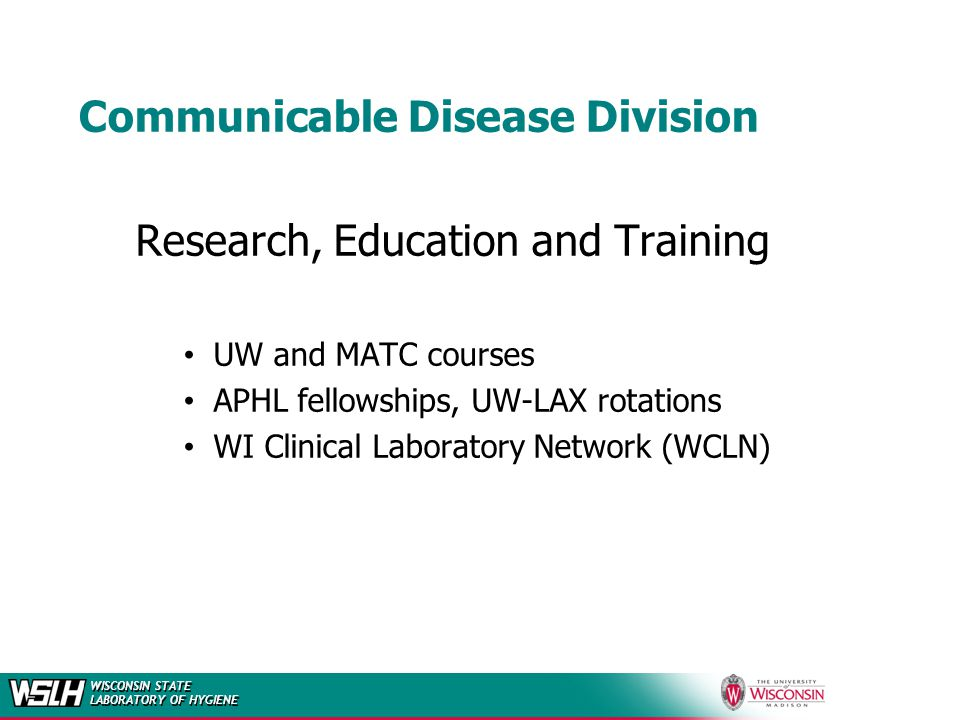 WISCONSIN STATE LABORATORY OF HYGIENE Communicable Disease Division Research, Education and Training UW and MATC courses APHL fellowships, UW-LAX rotations WI Clinical Laboratory Network (WCLN)