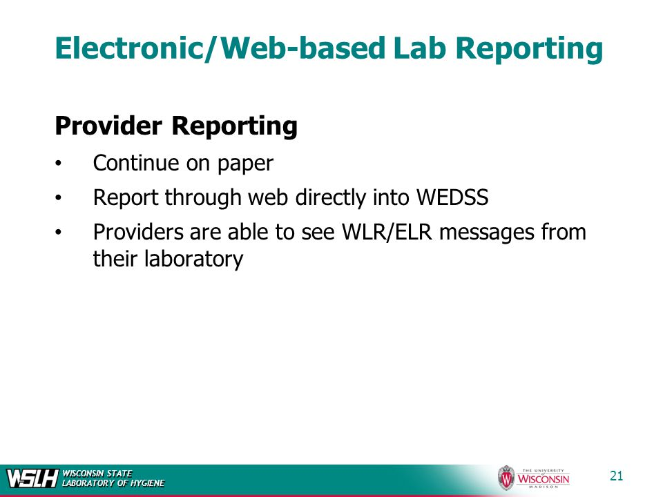 WISCONSIN STATE LABORATORY OF HYGIENE 21 Electronic/Web-based Lab Reporting Provider Reporting Continue on paper Report through web directly into WEDSS Providers are able to see WLR/ELR messages from their laboratory