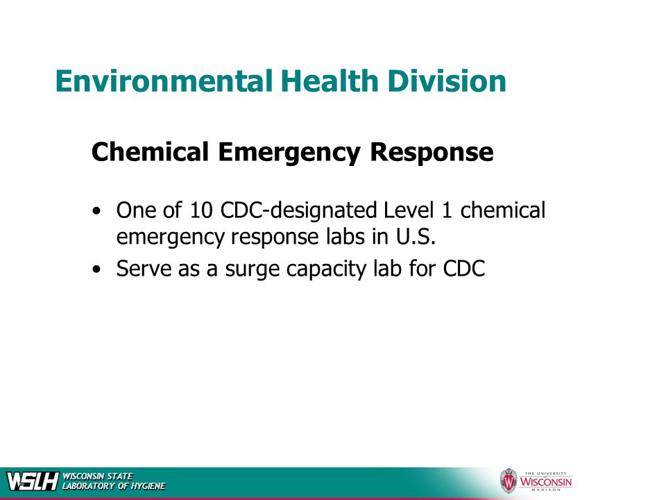 WISCONSIN STATE LABORATORY OF HYGIENE Environmental Health Division Chemical Emergency Response One of 10 CDC-designated Level 1 chemical emergency response labs in U.S.