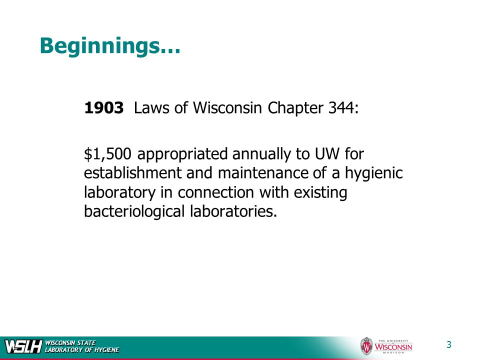 WISCONSIN STATE LABORATORY OF HYGIENE 3 Beginnings… 1903 Laws of Wisconsin Chapter 344: $1,500 appropriated annually to UW for establishment and maintenance of a hygienic laboratory in connection with existing bacteriological laboratories.