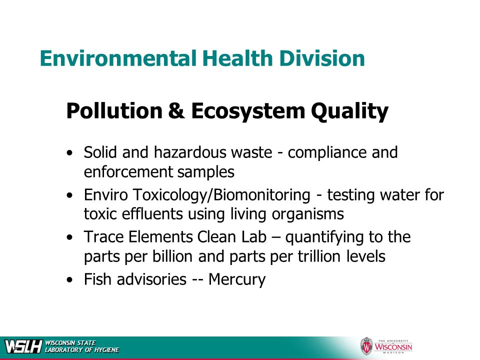 WISCONSIN STATE LABORATORY OF HYGIENE Environmental Health Division Pollution & Ecosystem Quality Solid and hazardous waste - compliance and enforcement samples Enviro Toxicology/Biomonitoring - testing water for toxic effluents using living organisms Trace Elements Clean Lab – quantifying to the parts per billion and parts per trillion levels Fish advisories -- Mercury