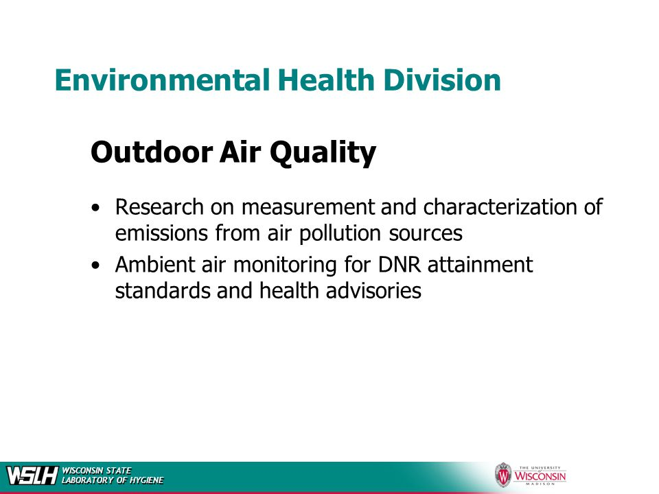WISCONSIN STATE LABORATORY OF HYGIENE Environmental Health Division Outdoor Air Quality Research on measurement and characterization of emissions from air pollution sources Ambient air monitoring for DNR attainment standards and health advisories