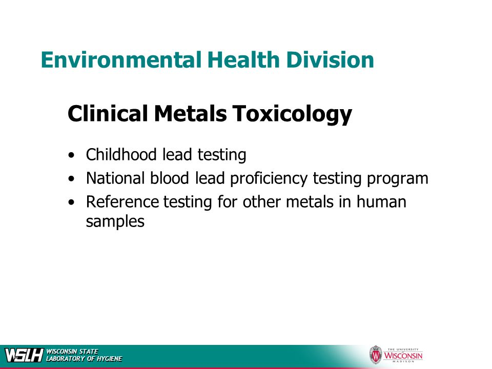 WISCONSIN STATE LABORATORY OF HYGIENE Environmental Health Division Clinical Metals Toxicology Childhood lead testing National blood lead proficiency testing program Reference testing for other metals in human samples