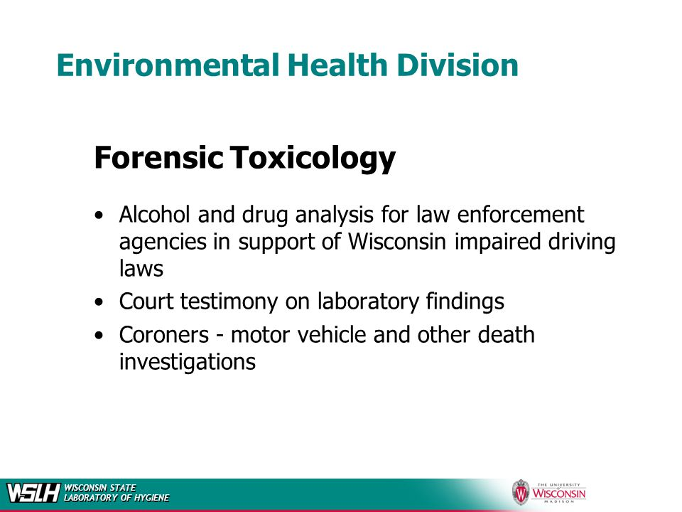 WISCONSIN STATE LABORATORY OF HYGIENE Environmental Health Division Forensic Toxicology Alcohol and drug analysis for law enforcement agencies in support of Wisconsin impaired driving laws Court testimony on laboratory findings Coroners - motor vehicle and other death investigations