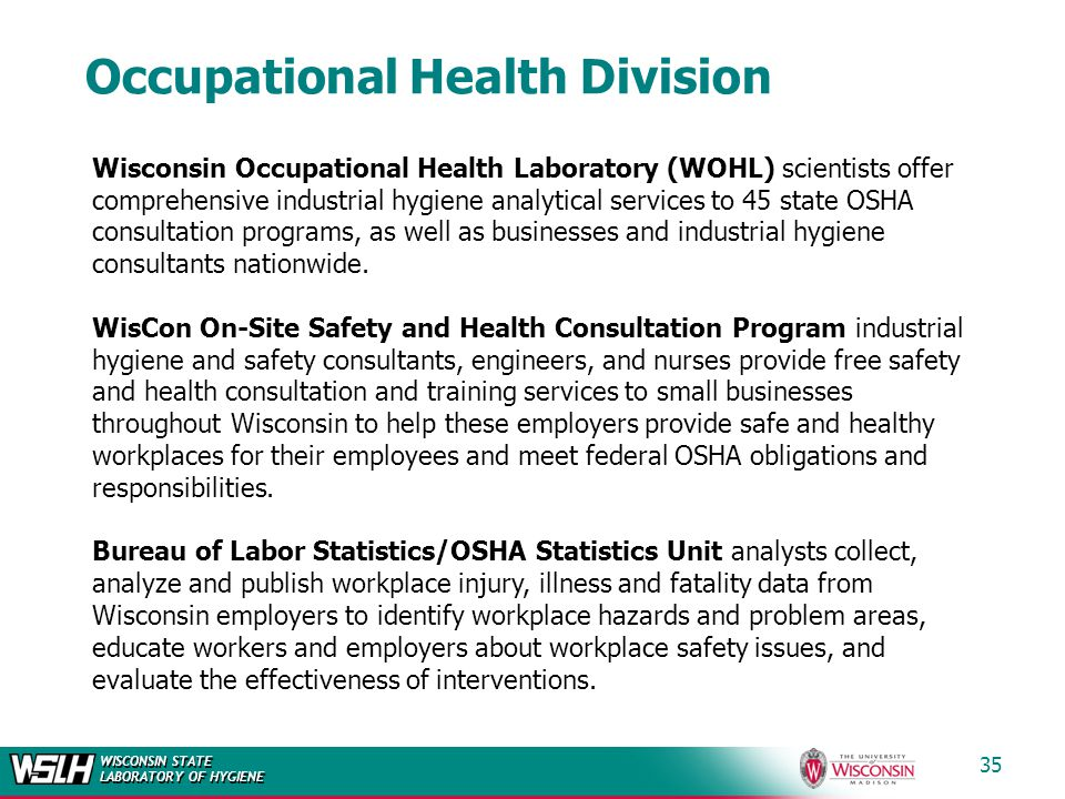 WISCONSIN STATE LABORATORY OF HYGIENE Occupational Health Division 35 Wisconsin Occupational Health Laboratory (WOHL) scientists offer comprehensive industrial hygiene analytical services to 45 state OSHA consultation programs, as well as businesses and industrial hygiene consultants nationwide.