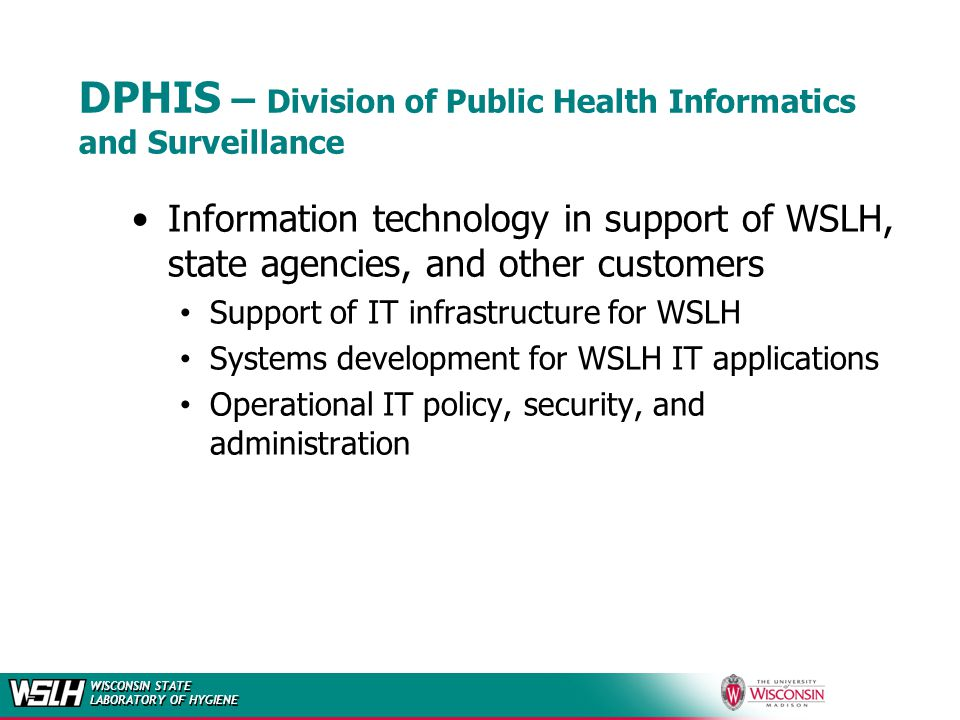WISCONSIN STATE LABORATORY OF HYGIENE DPHIS – Division of Public Health Informatics and Surveillance Information technology in support of WSLH, state agencies, and other customers Support of IT infrastructure for WSLH Systems development for WSLH IT applications Operational IT policy, security, and administration