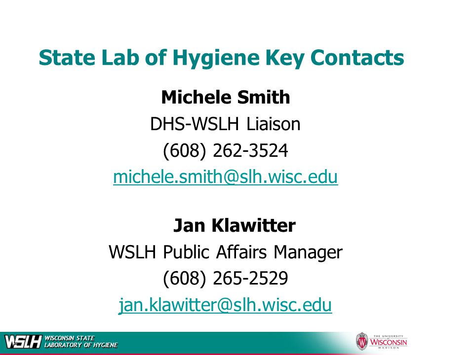 WISCONSIN STATE LABORATORY OF HYGIENE State Lab of Hygiene Key Contacts Michele Smith DHS-WSLH Liaison (608) 262-3524 michele.smith@slh.wisc.edu Jan Klawitter WSLH Public Affairs Manager (608) 265-2529 jan.klawitter@slh.wisc.edu