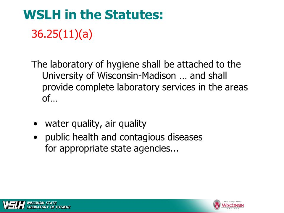 WISCONSIN STATE LABORATORY OF HYGIENE WSLH in the Statutes: Laboratory shall be operated to furnish a complete laboratory service to the Department of Health and Family Services and the Department of Natural Resources … … and make available to the (UW) System, the DHFS and the DNR such facilities for teaching in the fields of public health and environmental protection as may be derived from such a laboratory.
