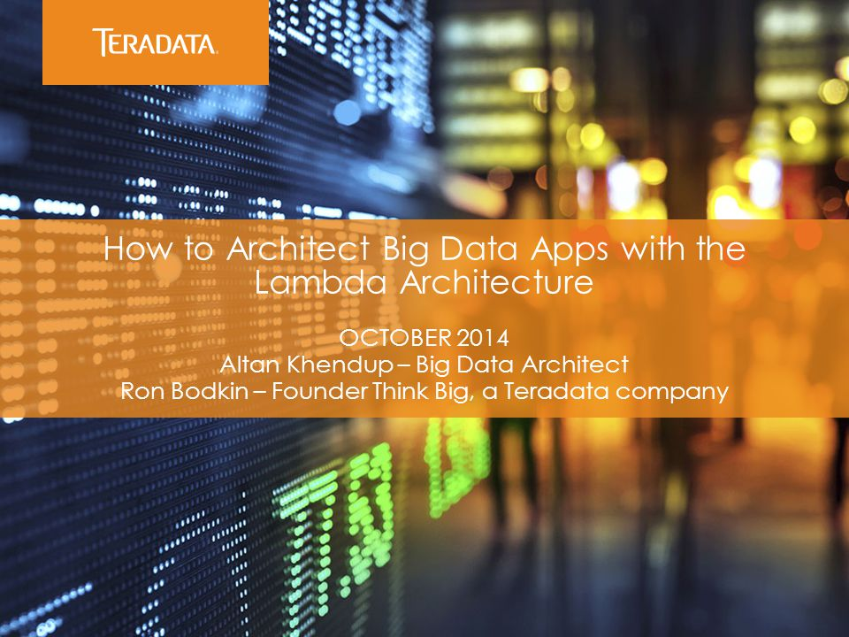 ​ How to Architect Big Data Apps with the Lambda Architecture ​ OCTOBER 2014 ​ Altan Khendup – Big Data Architect ​ Ron Bodkin – Founder Think Big, a