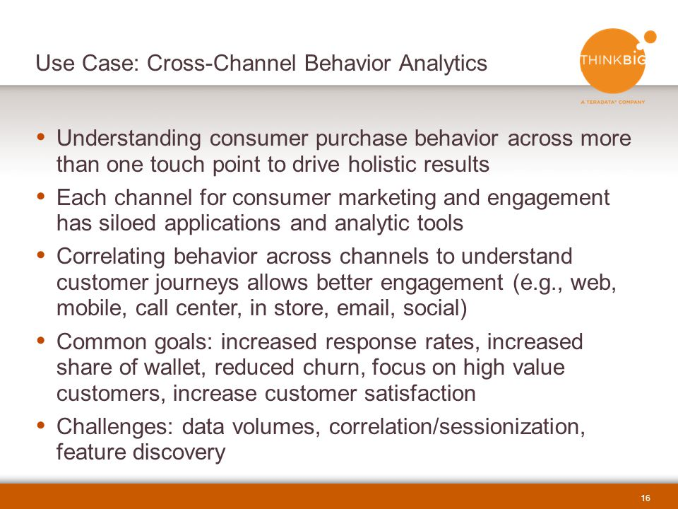 16  Understanding consumer purchase behavior across more than one touch point to drive holistic results  Each channel for consumer marketing and engagement has siloed applications and analytic tools  Correlating behavior across channels to understand customer journeys allows better engagement (e.g., web, mobile, call center, in store, email, social)  Common goals: increased response rates, increased share of wallet, reduced churn, focus on high value customers, increase customer satisfaction  Challenges: data volumes, correlation/sessionization, feature discovery Use Case: Cross-Channel Behavior Analytics