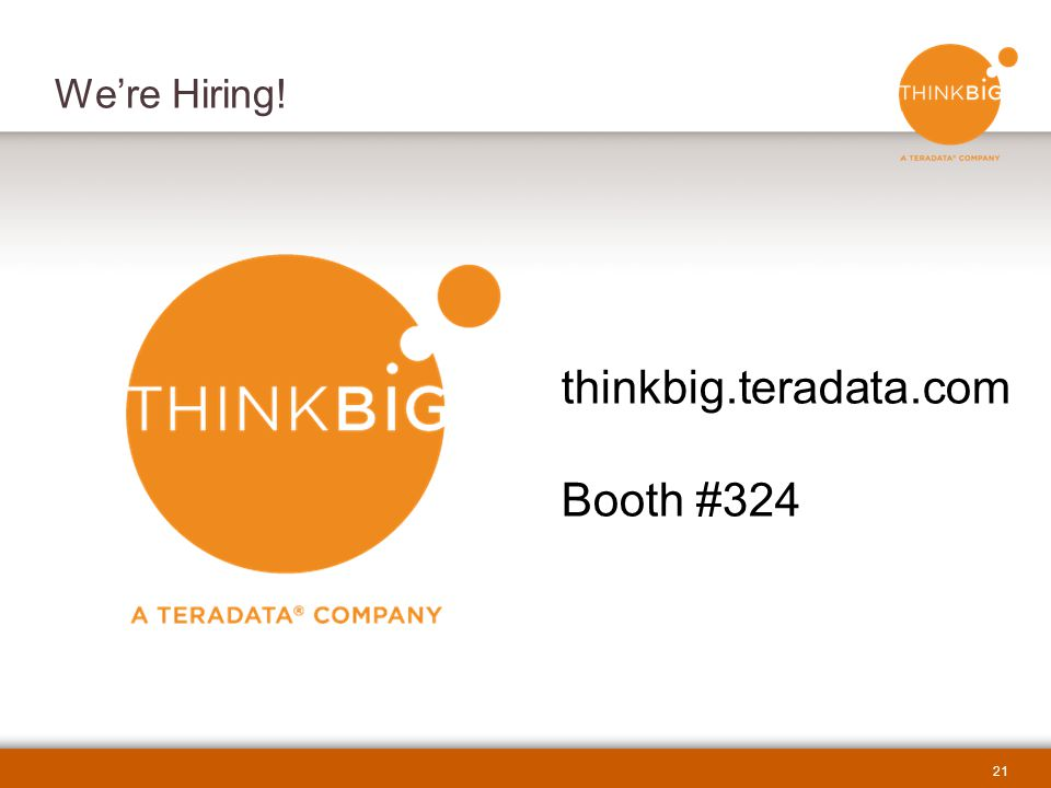 21 We're Hiring! thinkbig.teradata.com Booth #324