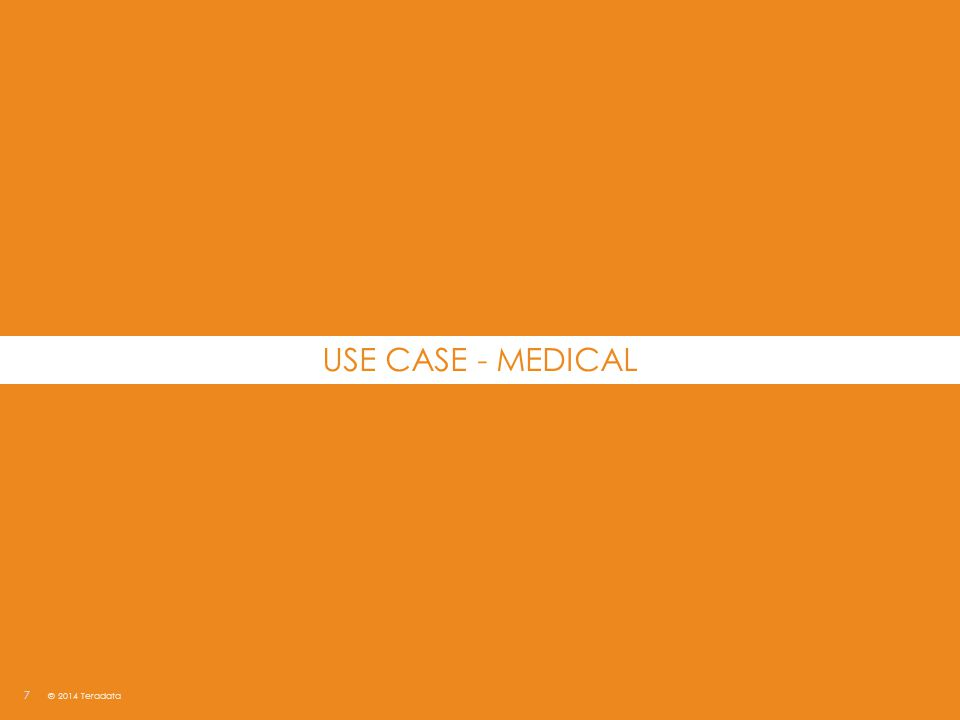 7 © 2014 Teradata USE CASE - MEDICAL