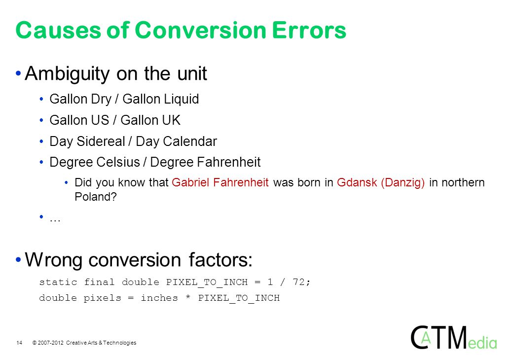Causes of Conversion Errors Ambiguity on the unit Gallon Dry / Gallon Liquid Gallon US / Gallon UK Day Sidereal / Day Calendar Degree Celsius / Degree