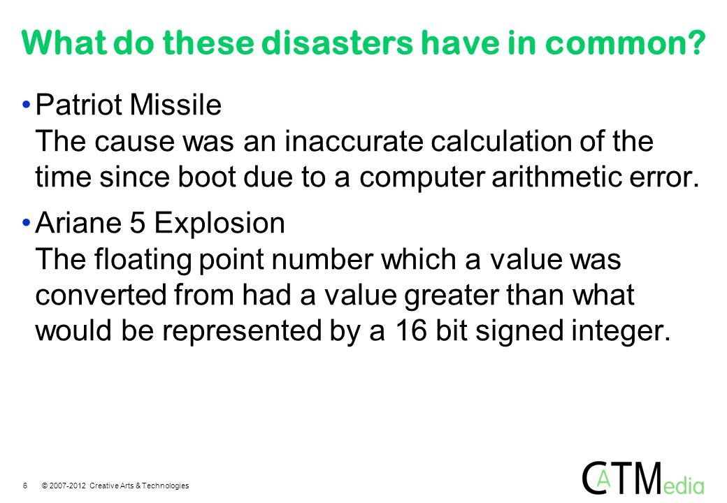 What do these disasters have in common? Patriot Missile The cause was an inaccurate calculation of the time since boot due to a computer arithmetic er