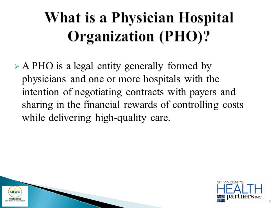  A PHO is a legal entity generally formed by physicians and one or more hospitals with the intention of negotiating contracts with payers and sharing