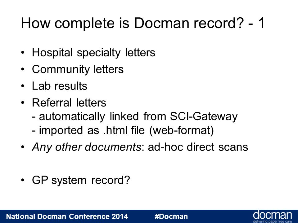 National Docman Conference 2014 #Docman Hospital specialty letters Community letters Lab results Referral letters - automatically linked from SCI-Gateway - imported as.html file (web-format) Any other documents: ad-hoc direct scans GP system record.
