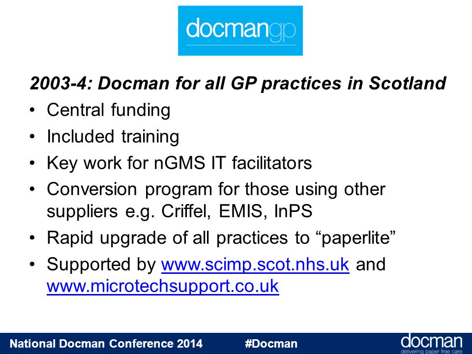 National Docman Conference 2014 #Docman GP2GP solutions England GP2GP v1.1Scotland D2D TransportSpineeLinks Network topologyPeer-to-peerStar to 3 regions of PSD QABy senderBy PSD using MedEx InitiationPull by new practicePush from old practice GP system dataHL7TIF.