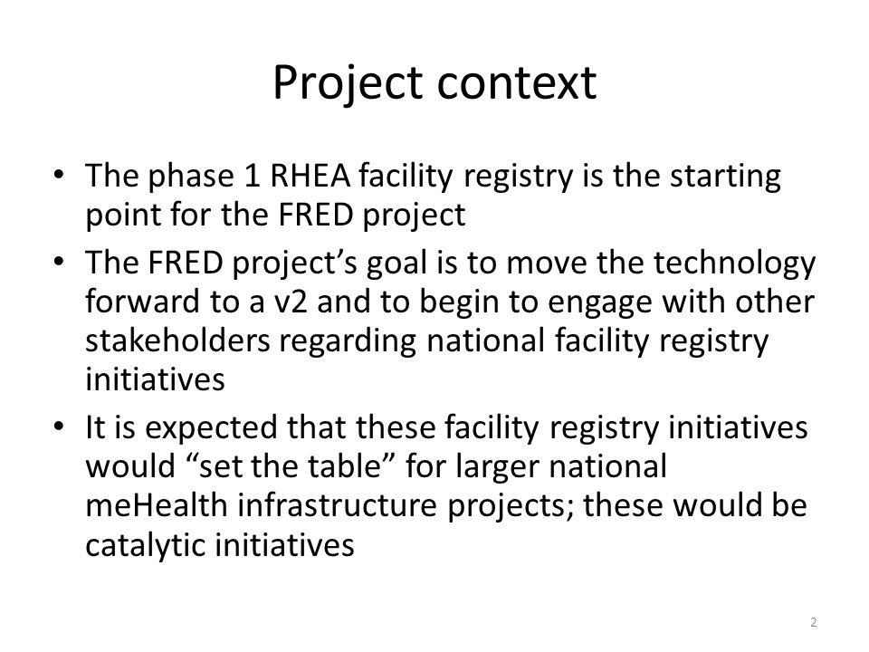 Project context The phase 1 RHEA facility registry is the starting point for the FRED project The FRED project's goal is to move the technology forward to a v2 and to begin to engage with other stakeholders regarding national facility registry initiatives It is expected that these facility registry initiatives would set the table for larger national meHealth infrastructure projects; these would be catalytic initiatives 2
