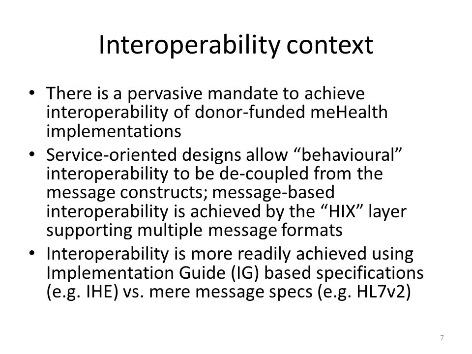 Interoperability context There is a pervasive mandate to achieve interoperability of donor-funded meHealth implementations Service-oriented designs allow behavioural interoperability to be de-coupled from the message constructs; message-based interoperability is achieved by the HIX layer supporting multiple message formats Interoperability is more readily achieved using Implementation Guide (IG) based specifications (e.g.