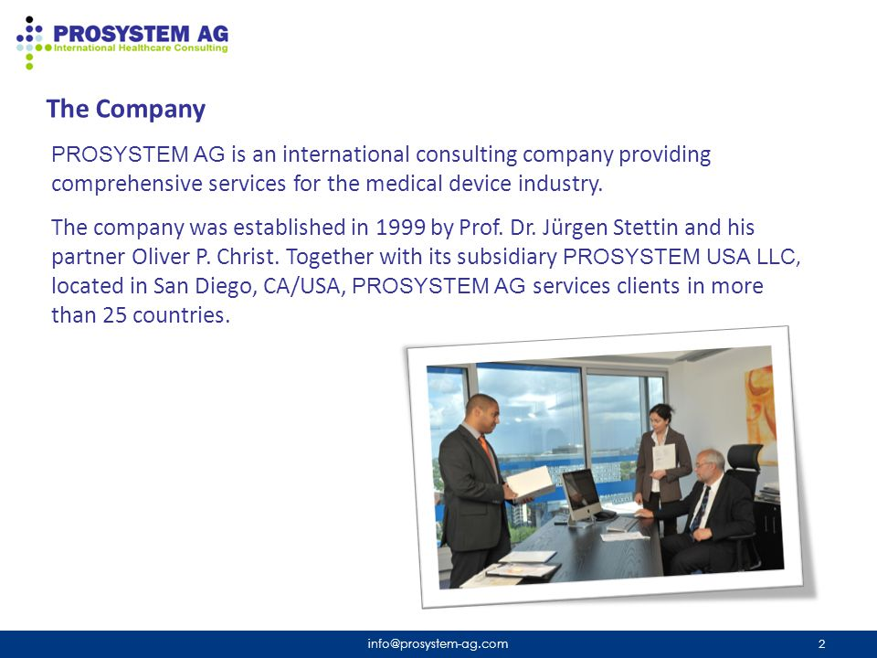 The Company info@prosystem-ag.com 3 Our clients are manufacturers and developers of medical devices, suppliers, operators, the pharmaceutical industry, universities, and Notified Bodies.