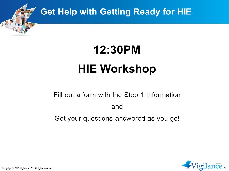 26 Copyright © 2013 VigilanceHIT. All rights reserved. Get Help with Getting Ready for HIE 12:30PM HIE Workshop Fill out a form with the Step 1 Inform