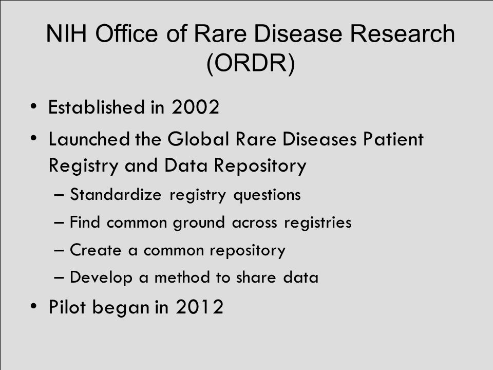 NIH Office of Rare Disease Research (ORDR) Established in 2002 Launched the Global Rare Diseases Patient Registry and Data Repository –Standardize registry questions –Find common ground across registries –Create a common repository –Develop a method to share data Pilot began in 2012