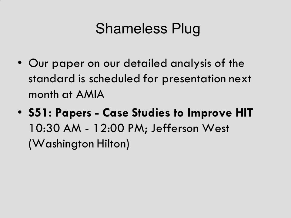 Shameless Plug Our paper on our detailed analysis of the standard is scheduled for presentation next month at AMIA S51: Papers - Case Studies to Improve HIT 10:30 AM - 12:00 PM; Jefferson West (Washington Hilton)