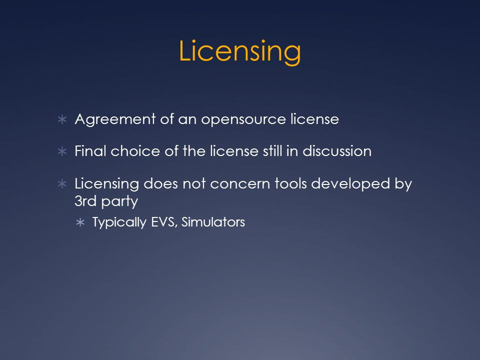 Licensing  Agreement of an opensource license  Final choice of the license still in discussion  Licensing does not concern tools developed by 3rd party  Typically EVS, Simulators