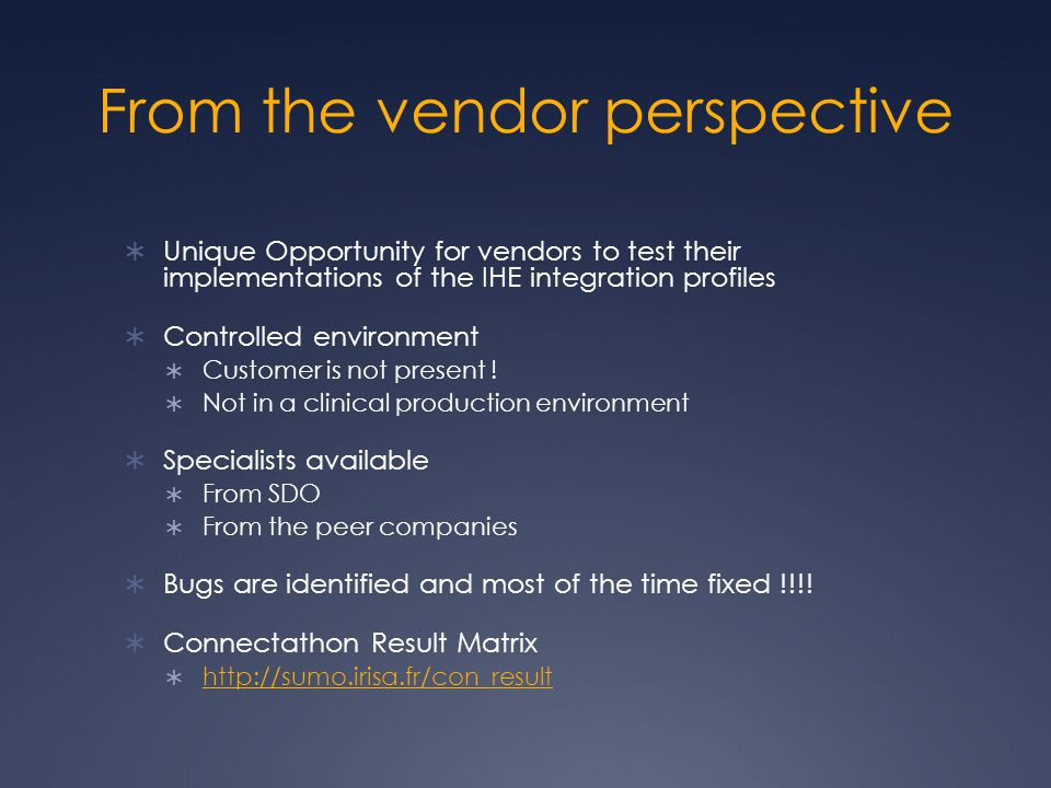 From the vendor perspective  Unique Opportunity for vendors to test their implementations of the IHE integration profiles  Controlled environment  Customer is not present .