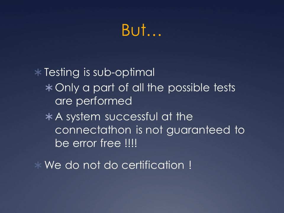 But…  Testing is sub-optimal  Only a part of all the possible tests are performed  A system successful at the connectathon is not guaranteed to be error free !!!.