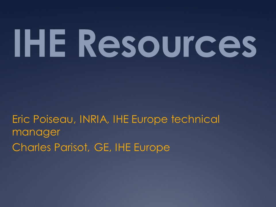 IHE Resources Eric Poiseau, INRIA, IHE Europe technical manager Charles Parisot, GE, IHE Europe