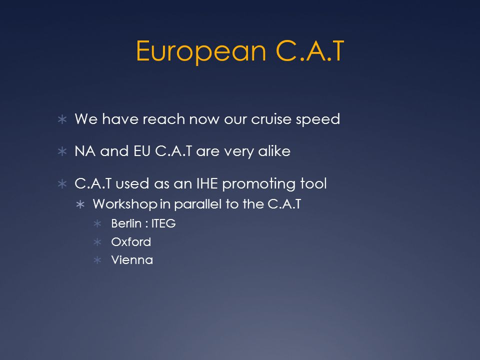 European C.A.T  We have reach now our cruise speed  NA and EU C.A.T are very alike  C.A.T used as an IHE promoting tool  Workshop in parallel to the C.A.T  Berlin : ITEG  Oxford  Vienna
