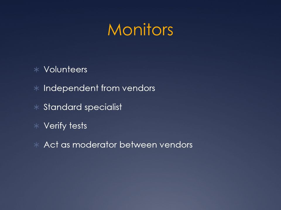 Monitors  Volunteers  Independent from vendors  Standard specialist  Verify tests  Act as moderator between vendors
