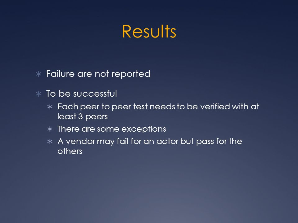 Results  Failure are not reported  To be successful  Each peer to peer test needs to be verified with at least 3 peers  There are some exceptions  A vendor may fail for an actor but pass for the others