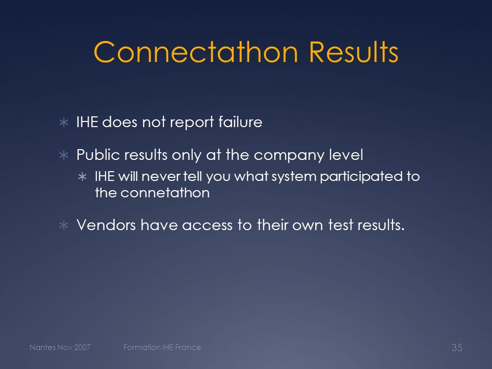 Nantes Nov 2007Formation IHE France 35 Connectathon Results  IHE does not report failure  Public results only at the company level  IHE will never tell you what system participated to the connetathon  Vendors have access to their own test results.