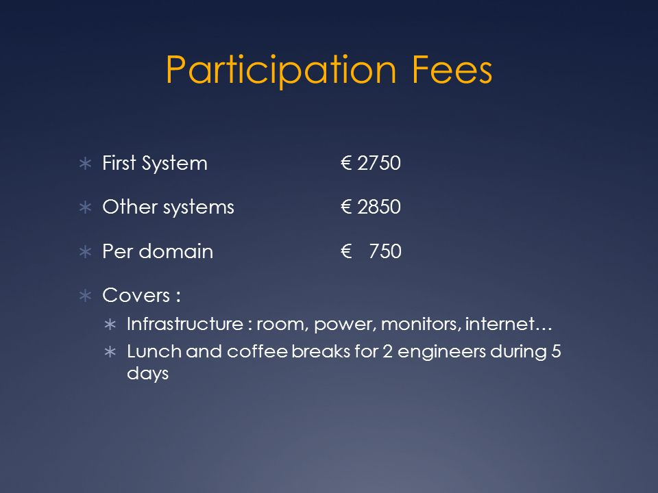 Participation Fees  First System € 2750  Other systems€ 2850  Per domain€ 750  Covers :  Infrastructure : room, power, monitors, internet…  Lunch and coffee breaks for 2 engineers during 5 days