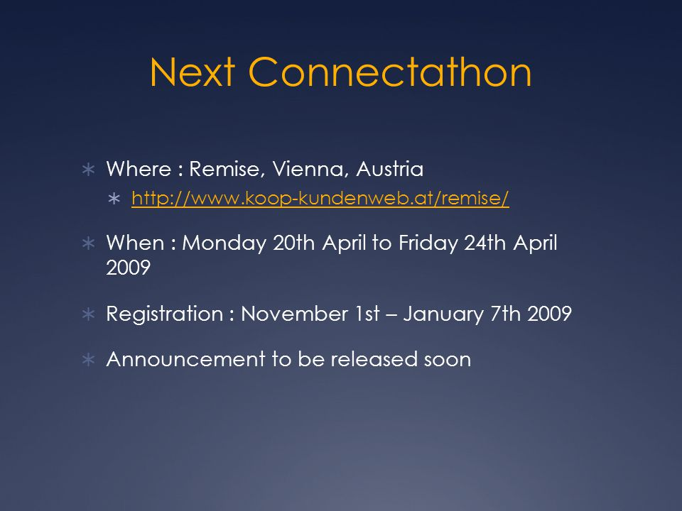 Next Connectathon  Where : Remise, Vienna, Austria  http://www.koop-kundenweb.at/remise/ http://www.koop-kundenweb.at/remise/  When : Monday 20th April to Friday 24th April 2009  Registration : November 1st – January 7th 2009  Announcement to be released soon