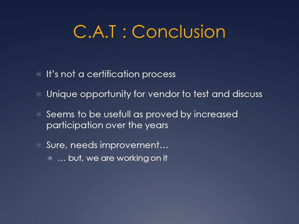 C.A.T : Conclusion  It's not a certification process  Unique opportunity for vendor to test and discuss  Seems to be usefull as proved by increased participation over the years  Sure, needs improvement…  … but, we are working on it