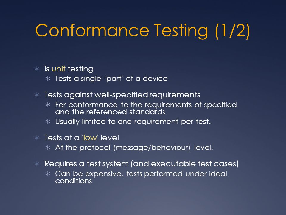 Conformance Testing (1/2)  Is unit testing  Tests a single 'part' of a device  Tests against well-specified requirements  For conformance to the requirements of specified and the referenced standards  Usually limited to one requirement per test.