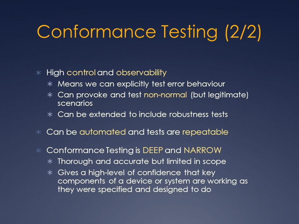 Conformance Testing (2/2)  High control and observability  Means we can explicitly test error behaviour  Can provoke and test non-normal (but legitimate) scenarios  Can be extended to include robustness tests  Can be automated and tests are repeatable  Conformance Testing is DEEP and NARROW  Thorough and accurate but limited in scope  Gives a high-level of confidence that key components of a device or system are working as they were specified and designed to do