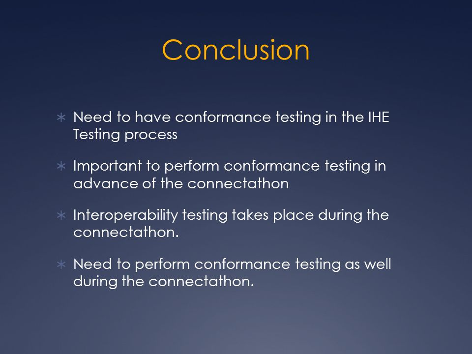 Conclusion  Need to have conformance testing in the IHE Testing process  Important to perform conformance testing in advance of the connectathon  Interoperability testing takes place during the connectathon.