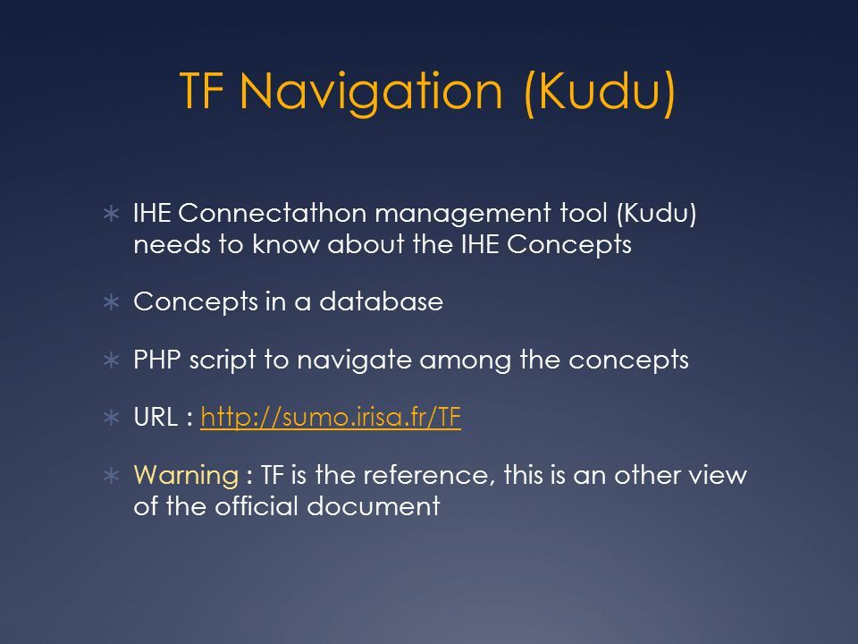 TF Navigation (Kudu)  IHE Connectathon management tool (Kudu) needs to know about the IHE Concepts  Concepts in a database  PHP script to navigate among the concepts  URL : http://sumo.irisa.fr/TFhttp://sumo.irisa.fr/TF  Warning : TF is the reference, this is an other view of the official document