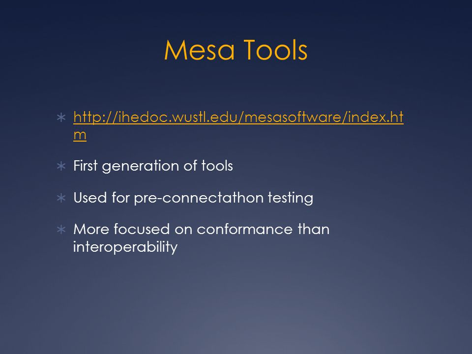 Mesa Tools  http://ihedoc.wustl.edu/mesasoftware/index.ht m http://ihedoc.wustl.edu/mesasoftware/index.ht m  First generation of tools  Used for pre-connectathon testing  More focused on conformance than interoperability