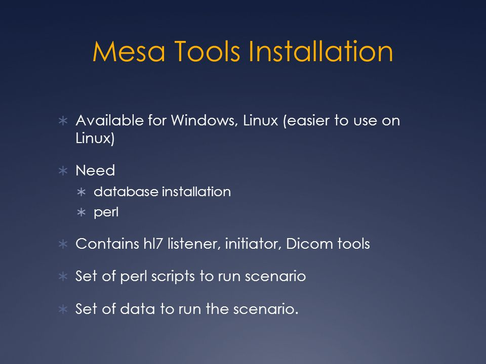 Mesa Tools Installation  Available for Windows, Linux (easier to use on Linux)  Need  database installation  perl  Contains hl7 listener, initiator, Dicom tools  Set of perl scripts to run scenario  Set of data to run the scenario.