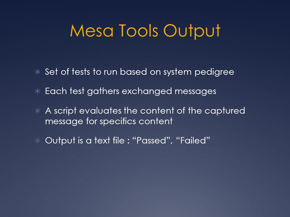Mesa Tools Output  Set of tests to run based on system pedigree  Each test gathers exchanged messages  A script evaluates the content of the captured message for specifics content  Output is a text file : Passed , Failed