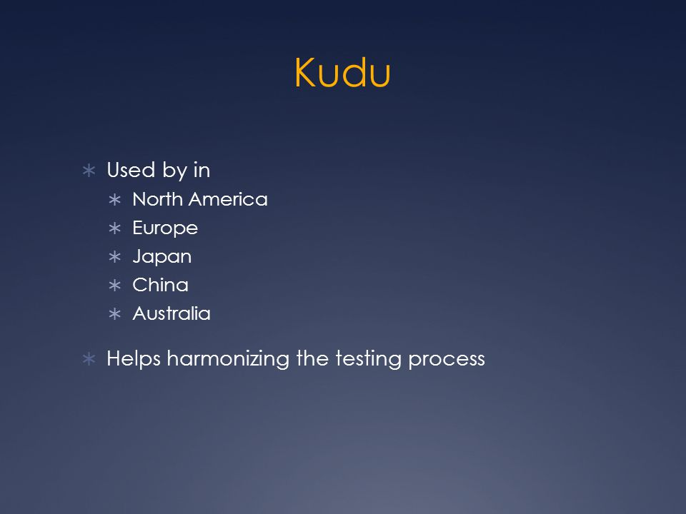 Kudu  Used by in  North America  Europe  Japan  China  Australia  Helps harmonizing the testing process