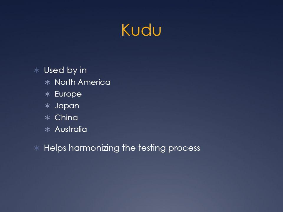 Kudu  Used by in  North America  Europe  Japan  China  Australia  Helps harmonizing the testing process